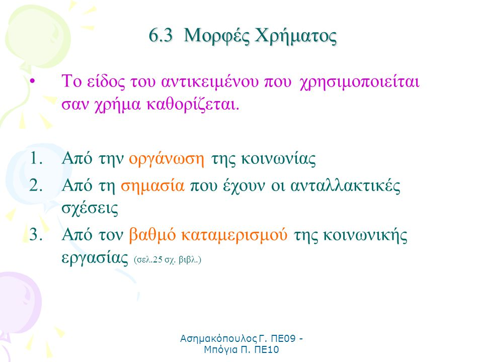 Ασημακόπουλος Γ. ΠΕ09 - Μπόγια Π. ΠΕ10 6.3 Μορφές Χρήματος Το είδος του αντικειμένου που χρησιμοποιείται σαν χρήμα καθορίζεται. 1.Από την οργάνωση της