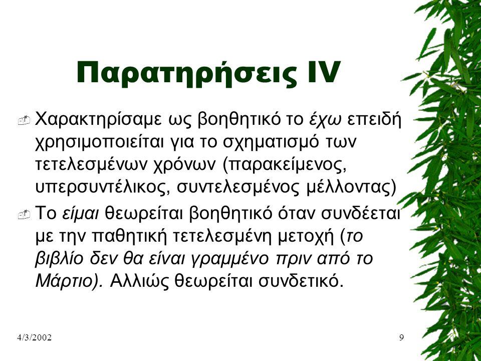 4/3/20029 Παρατηρήσεις IV  Χαρακτηρίσαμε ως βοηθητικό το έχω επειδή χρησιμοποιείται για το σχηματισμό των τετελεσμένων χρόνων (παρακείμενος, υπερσυντ