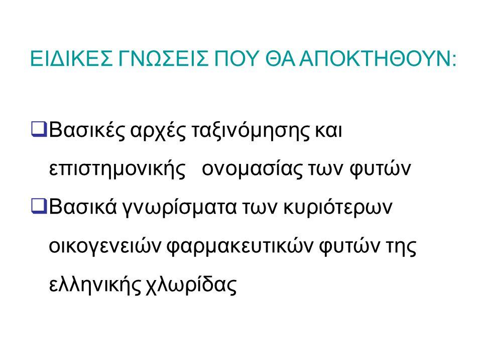 ΕΙΔΙΚΕΣ ΓΝΩΣΕΙΣ ΠΟΥ ΘΑ ΑΠΟΚΤΗΘΟΥΝ:  Βασικές αρχές ταξινόμησης και επιστημονικής ονομασίας των φυτών  Βασικά γνωρίσματα των κυριότερων οικογενειών φαρμακευτικών φυτών της ελληνικής χλωρίδας