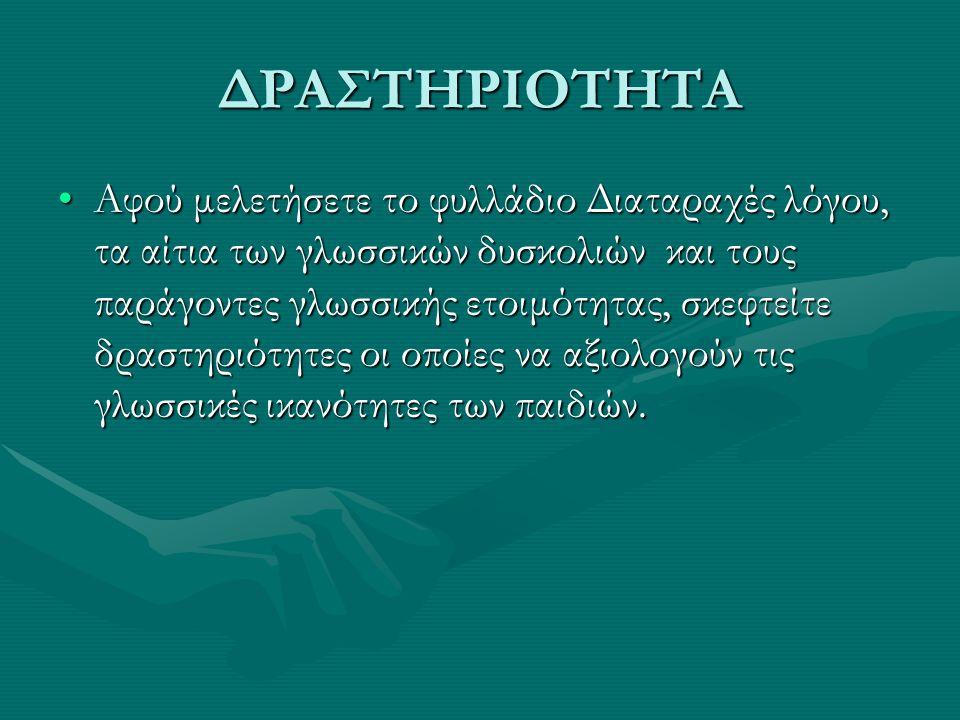 ΔΡΑΣΤΗΡΙΟΤΗΤΑ Αφού μελετήσετε το φυλλάδιο Διαταραχές λόγου, τα αίτια των γλωσσικών δυσκολιών και τους παράγοντες γλωσσικής ετοιμότητας, σκεφτείτε δρασ