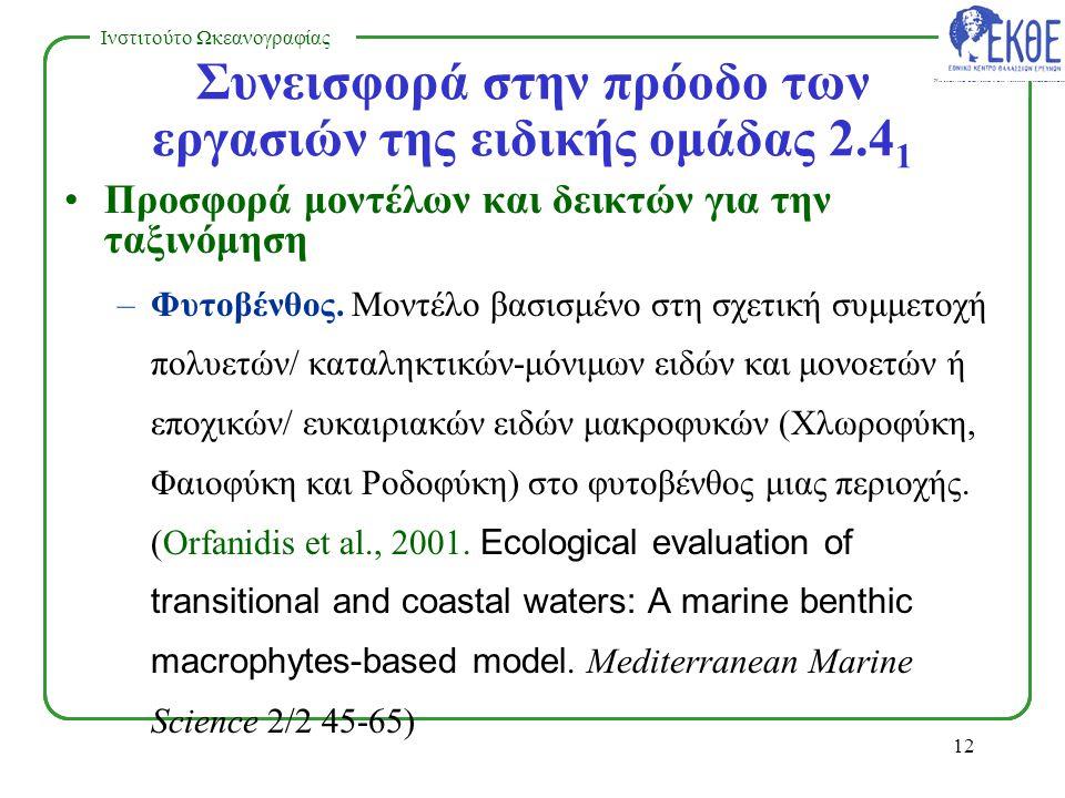 NATIONAL CENTRE FOR MARINE RESEARCH Ινστιτούτο Ωκεανογραφίας 11 Ανάπτυξη Οδηγιών για την Ταξινόμηση –Βιβλιογραφική ανασκόπηση των εργαλείων που χρησιμοποιούνται για ταξινόμηση –Αναφορά στις χώρες που ήδη κάνουν ταξινόμηση των παράκτιων και μεταβατικών νερών – Νέα εργαλεία για την ταξινόμηση των παράκτιων και μεταβατικών νερών –Βιβλιογραφική, πιλοτική εργασία για τις συνθήκες αναφοράς Πρόοδος Εργασιών της Ομάδας 2.4