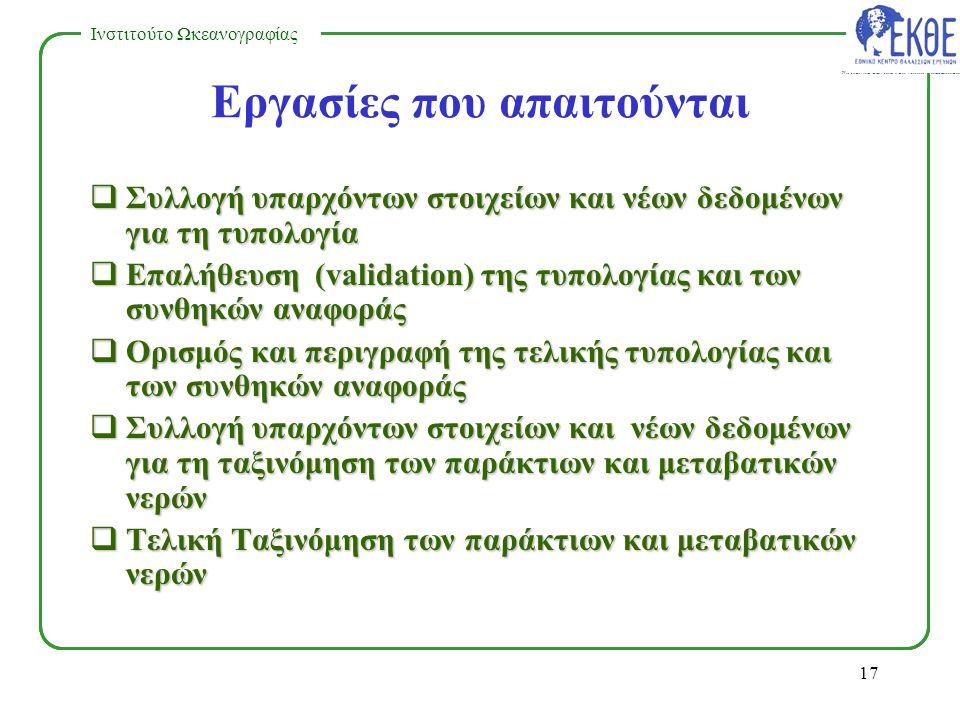 NATIONAL CENTRE FOR MARINE RESEARCH Ινστιτούτο Ωκεανογραφίας 16 Αμεσοι στόχοι εργασίας Να καθοριστεί η τυπολογία των παράκτιων και μεταβατικών νερών (2003) Για κάθε τύπο να αναδειχθούν οι συνθήκες αναφοράς και να γίνει η ταξινόμηση των παράκτιων και μεταβατικών νερών (2006)