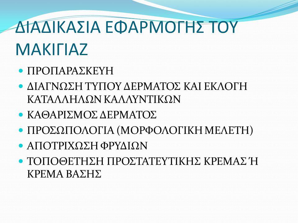 ΔΙΑΔΙΚΑΣΙΑ ΕΦΑΡΜΟΓΗΣ ΤΟΥ ΜΑΚΙΓΙΑΖ ΠΡΟΠΑΡΑΣΚΕΥΗ ΔΙΑΓΝΩΣΗ ΤΥΠΟΥ ΔΕΡΜΑΤΟΣ ΚΑΙ ΕΚΛΟΓΗ ΚΑΤΑΛΛΗΛΩΝ ΚΑΛΛΥΝΤΙΚΩΝ ΚΑΘΑΡΙΣΜΟΣ ΔΕΡΜΑΤΟΣ ΠΡΟΣΩΠΟΛΟΓΙΑ (ΜΟΡΦΟΛΟΓΙΚΗ