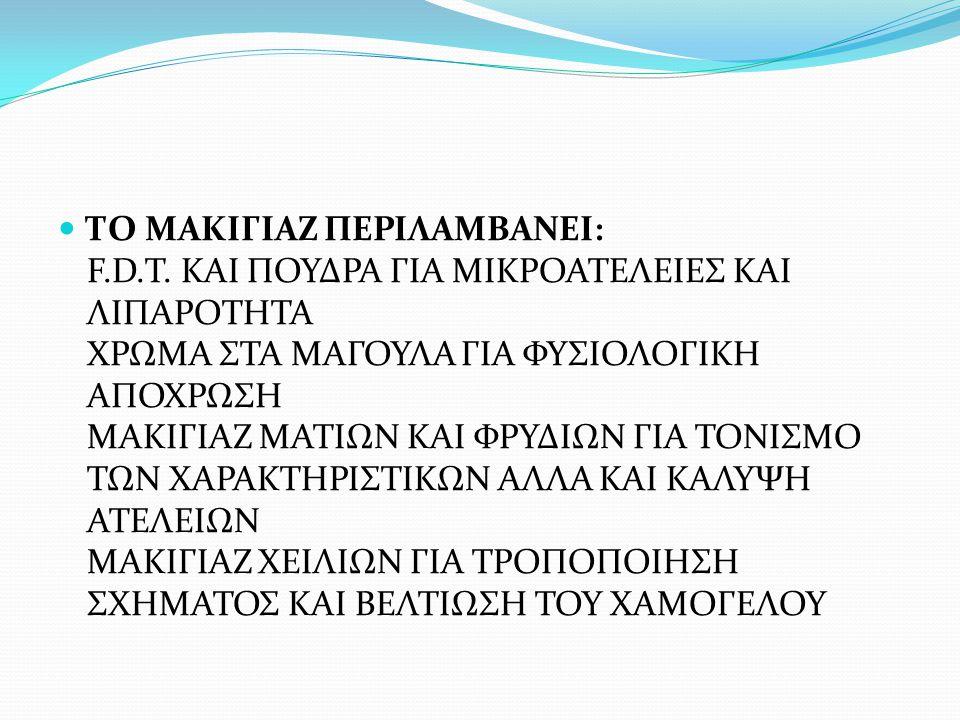 ΤΟ ΜΑΚΙΓΙΑΖ ΠΕΡΙΛΑΜΒΑΝΕΙ: F.D.T. ΚΑΙ ΠΟΥΔΡΑ ΓΙΑ ΜΙΚΡΟΑΤΕΛΕΙΕΣ ΚΑΙ ΛΙΠΑΡΟΤΗΤΑ ΧΡΩΜΑ ΣΤΑ ΜΑΓΟΥΛΑ ΓΙΑ ΦΥΣΙΟΛΟΓΙΚΗ ΑΠΟΧΡΩΣΗ ΜΑΚΙΓΙΑΖ ΜΑΤΙΩΝ ΚΑΙ ΦΡΥΔΙΩΝ ΓΙ