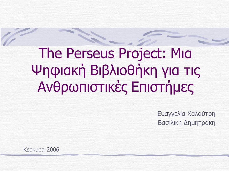 The Perseus Project: Μια Ψηφιακή Βιβλιοθήκη για τις Ανθρωπιστικές Επιστήμες Ευαγγελία Χαλαύτρη Βασιλική Δημητράκη Κέρκυρα 2006