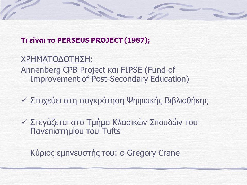 Τι είναι το PERSEUS PROJECT (1987); ΧΡΗΜΑΤΟΔΟΤΗΣΗ: Annenberg CPB Project και FIPSE (Fund of Improvement of Post-Secondary Education) Στοχεύει στη συγκρότηση Ψηφιακής Βιβλιοθήκης Στεγάζεται στο Τμήμα Κλασικών Σπουδών του Πανεπιστημίου του Tufts Κύριος εμπνευστής του: ο Gregory Crane