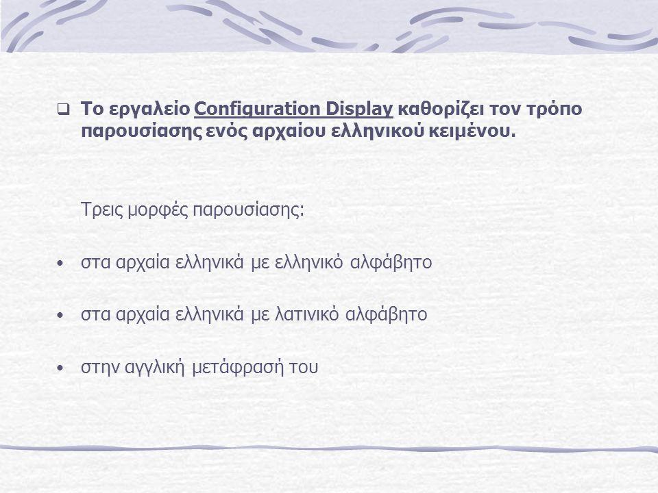  Το εργαλείο Configuration Display καθορίζει τον τρόπο παρουσίασης ενός αρχαίου ελληνικού κειμένου. Τρεις μορφές παρουσίασης: στα αρχαία ελληνικά με