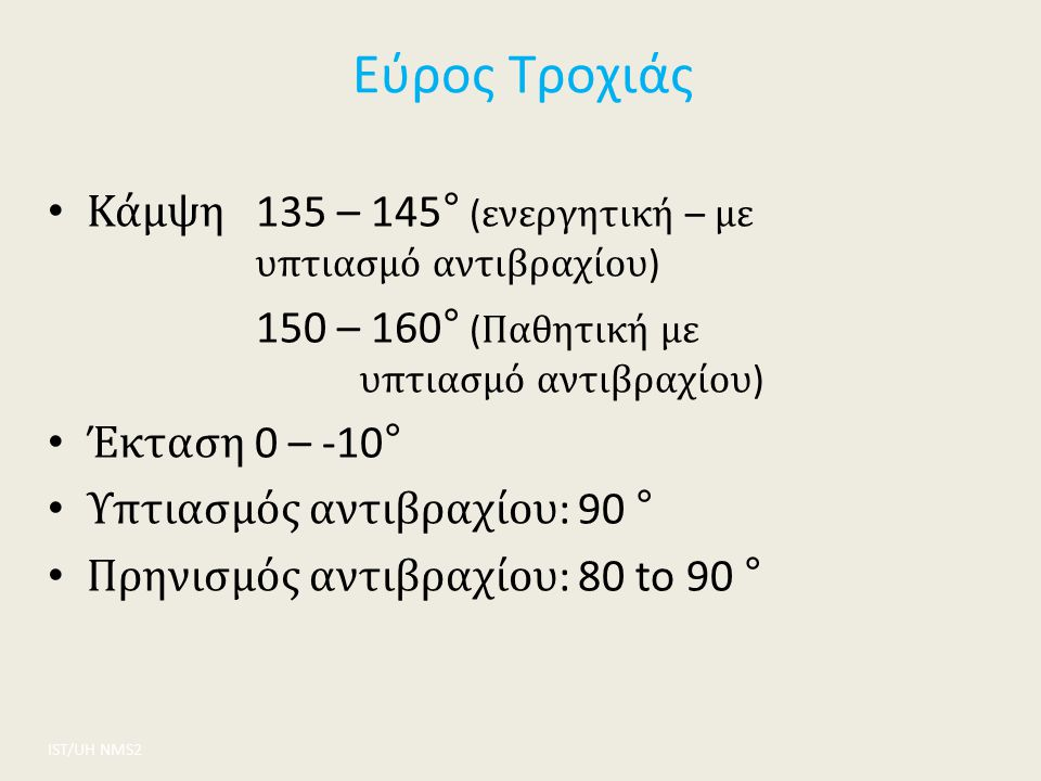 Εύρος Τροχιάς ΙST/UH NMS2 Κάμψη 135 – 145° ( ενεργητική – με υπτιασμό αντιβραχίου ) 150 – 160° ( Παθητική με υπτιασμό αντιβραχίου ) Έκταση 0 – -10° Υπ