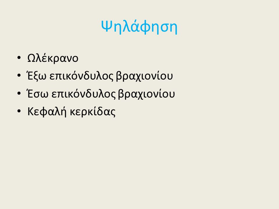 Ψηλάφηση Ωλέκρανο Έξω επικόνδυλος βραχιονίου Έσω επικόνδυλος βραχιονίου Κεφαλή κερκίδας