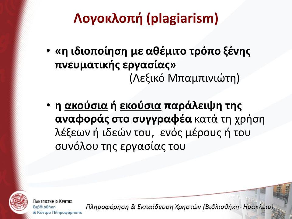 Λογοκλοπή (plagiarism) «η ιδιοποίηση με αθέμιτο τρόπο ξένης πνευματικής εργασίας» (Λεξικό Μπαμπινιώτη) η ακούσια ή εκούσια παράλειψη της αναφοράς στο συγγραφέα κατά τη χρήση λέξεων ή ιδεών του, ενός μέρους ή του συνόλου της εργασίας του Πληροφόρηση & Εκπαίδευση Χρηστών (Βιβλιοθήκη- Ηράκλειο)