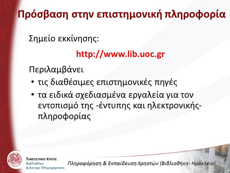 Πρόσβαση στην επιστημονική πληροφορία Σημείο εκκίνησης: http://www.lib.uoc.gr Περιλαμβάνει τις διαθέσιμες επιστημονικές πηγές τα ειδικά σχεδιασμένα εργαλεία για τον εντοπισμό της -έντυπης και ηλεκτρονικής- πληροφορίας Πληροφόρηση & Εκπαίδευση Χρηστών (Βιβλιοθήκη- Ηράκλειο)