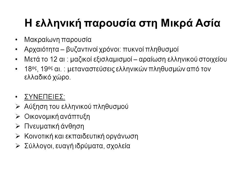 Η ελληνική παρουσία στη Μικρά Ασία Μακραίωνη παρουσία Αρχαιότητα – βυζαντινοί χρόνοι: πυκνοί πληθυσμοί Μετά το 12 αι : μαζικοί εξισλαμισμοί – αραίωση ελληνικού στοιχείου 18 ος, 19 ος αι.
