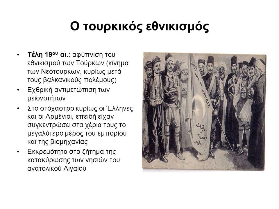 Ο τουρκικός εθνικισμός Τέλη 19 ου αι.: αφύπνιση του εθνικισμού των Τούρκων (κίνημα των Νεότουρκων, κυρίως μετά τους βαλκανικούς πολέμους) Εχθρική αντιμετώπιση των μειονοτήτων Στο στόχαστρο κυρίως οι Έλληνες και οι Αρμένιοι, επειδή είχαν συγκεντρώσει στα χέρια τους το μεγαλύτερο μέρος του εμπορίου και της βιομηχανίας Εκκρεμότητα στο ζήτημα της κατακύρωσης των νησιών του ανατολικού Αιγαίου