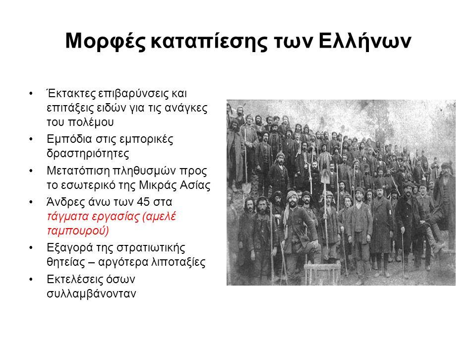 Μορφές καταπίεσης των Ελλήνων Έκτακτες επιβαρύνσεις και επιτάξεις ειδών για τις ανάγκες του πολέμου Εμπόδια στις εμπορικές δραστηριότητες Μετατόπιση πληθυσμών προς το εσωτερικό της Μικράς Ασίας Άνδρες άνω των 45 στα τάγματα εργασίας (αμελέ ταμπουρού) Εξαγορά της στρατιωτικής θητείας – αργότερα λιποταξίες Εκτελέσεις όσων συλλαμβάνονταν