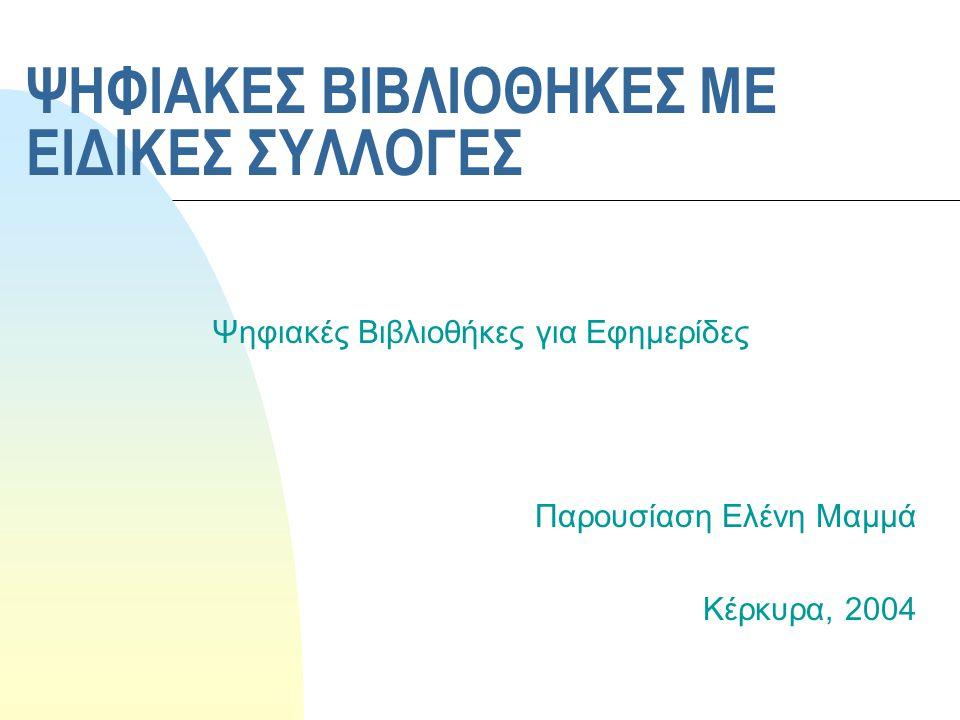 ΨΗΦΙΑΚΕΣ ΒΙΒΛΙΟΘΗΚΕΣ ΜΕ ΕΙΔΙΚΕΣ ΣΥΛΛΟΓΕΣ Ψηφιακές Βιβλιοθήκες για Εφημερίδες Παρουσίαση Ελένη Μαμμά Κέρκυρα, 2004