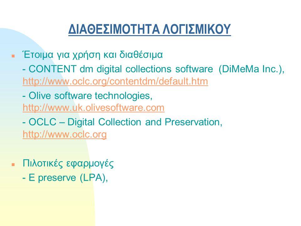 ΔΙΑΘΕΣΙΜΟΤΗΤΑ ΛΟΓΙΣΜΙΚΟΥ n Έτοιμα για χρήση και διαθέσιμα - CONTENT dm digital collections software (DiMeMa Inc.), http://www.oclc.org/contentdm/default.htm http://www.oclc.org/contentdm/default.htm - Olive software technologies, http://www.uk.olivesoftware.com http://www.uk.olivesoftware.com - OCLC – Digital Collection and Preservation, http://www.oclc.org http://www.oclc.org n Πιλοτικές εφαρμογές - E preserve (LPA),