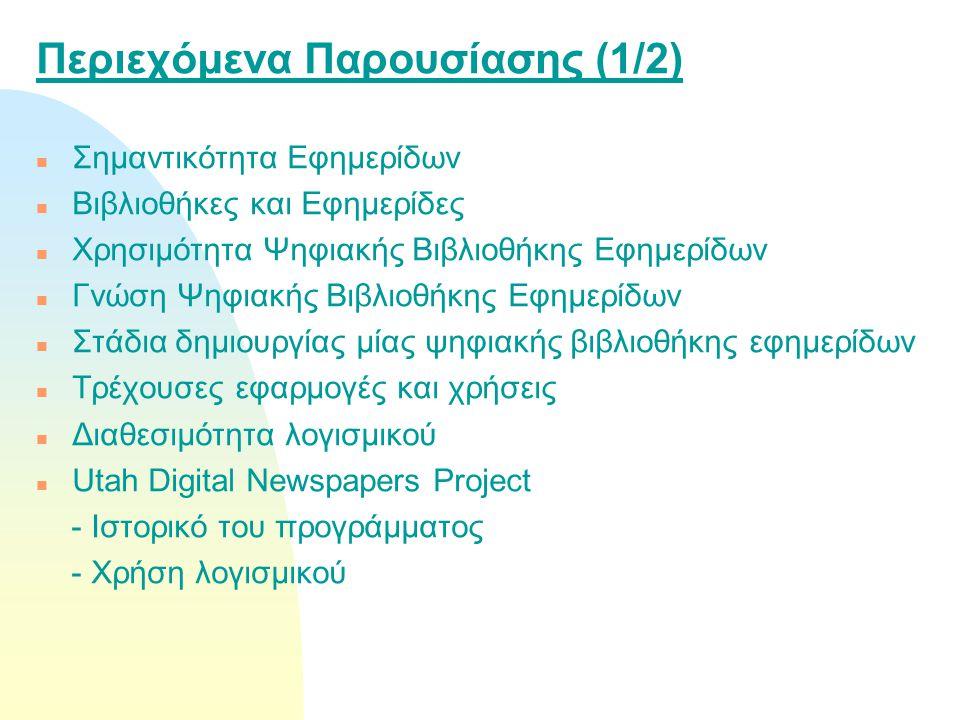 Περιεχόμενα Παρουσίασης (1/2) n Σημαντικότητα Εφημερίδων n Βιβλιοθήκες και Εφημερίδες n Χρησιμότητα Ψηφιακής Βιβλιοθήκης Εφημερίδων n Γνώση Ψηφιακής Βιβλιοθήκης Εφημερίδων n Στάδια δημιουργίας μίας ψηφιακής βιβλιοθήκης εφημερίδων n Τρέχουσες εφαρμογές και χρήσεις n Διαθεσιμότητα λογισμικού n Utah Digital Newspapers Project - Ιστορικό του προγράμματος - Χρήση λογισμικού