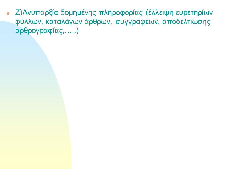 n Ζ)Ανυπαρξία δομημένης πληροφορίας (έλλειψη ευρετηρίων φύλλων, καταλόγων άρθρων, συγγραφέων, αποδελτίωσης αρθρογραφίας,…..)