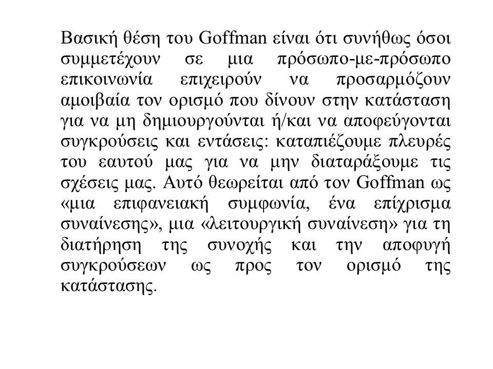 Βασική θέση του Goffman είναι ότι συνήθως όσοι συμμετέχουν σε μια πρόσωπο-με-πρόσωπο επικοινωνία επιχειρούν να προσαρμόζουν αμοιβαία τον ορισμό που δίνουν στην κατάσταση για να μη δημιουργούνται ή/και να αποφεύγονται συγκρούσεις και εντάσεις: καταπιέζουμε πλευρές του εαυτού μας για να μην διαταράξουμε τις σχέσεις μας.