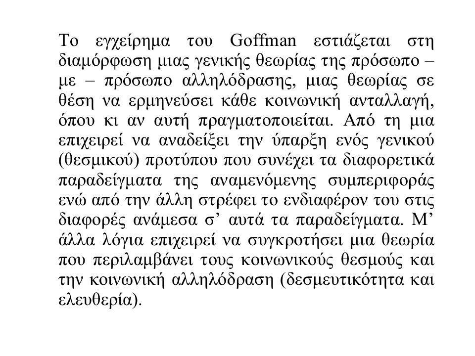 Το εγχείρημα του Goffman εστιάζεται στη διαμόρφωση μιας γενικής θεωρίας της πρόσωπο – με – πρόσωπο αλληλόδρασης, μιας θεωρίας σε θέση να ερμηνεύσει κάθε κοινωνική ανταλλαγή, όπου κι αν αυτή πραγματοποιείται.