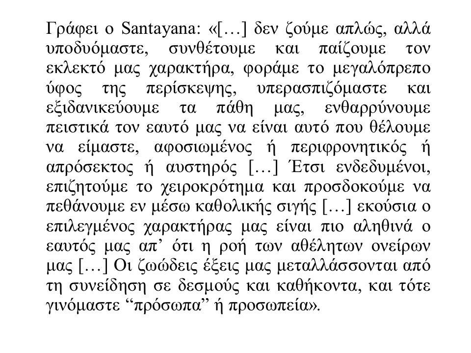 Γράφει ο Santayana: «[…] δεν ζούμε απλώς, αλλά υποδυόμαστε, συνθέτουμε και παίζουμε τον εκλεκτό μας χαρακτήρα, φοράμε το μεγαλόπρεπο ύφος της περίσκεψης, υπερασπιζόμαστε και εξιδανικεύουμε τα πάθη μας, ενθαρρύνουμε πειστικά τον εαυτό μας να είναι αυτό που θέλουμε να είμαστε, αφοσιωμένος ή περιφρονητικός ή απρόσεκτος ή αυστηρός […] Έτσι ενδεδυμένοι, επιζητούμε το χειροκρότημα και προσδοκούμε να πεθάνουμε εν μέσω καθολικής σιγής […] εκούσια ο επιλεγμένος χαρακτήρας μας είναι πιο αληθινά ο εαυτός μας απ' ότι η ροή των αθέλητων ονείρων μας […] Οι ζωώδεις έξεις μας μεταλλάσσονται από τη συνείδηση σε δεσμούς και καθήκοντα, και τότε γινόμαστε πρόσωπα ή προσωπεία».
