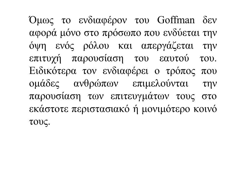 Όμως το ενδιαφέρον του Goffman δεν αφορά μόνο στο πρόσωπο που ενδύεται την όψη ενός ρόλου και απεργάζεται την επιτυχή παρουσίαση του εαυτού του.