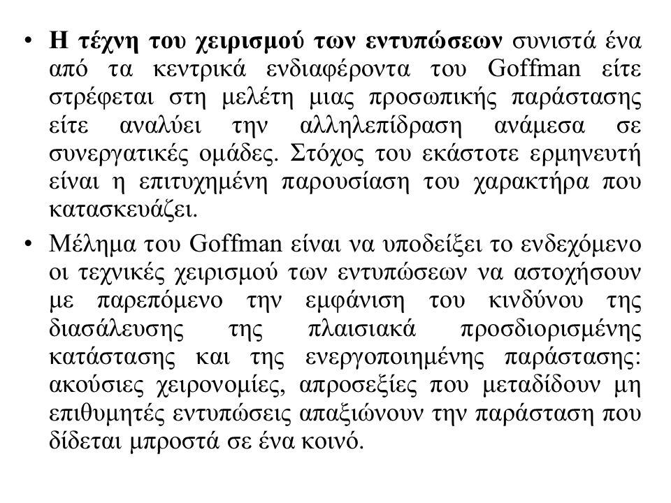 Η τέχνη του χειρισμού των εντυπώσεων συνιστά ένα από τα κεντρικά ενδιαφέροντα του Goffman είτε στρέφεται στη μελέτη μιας προσωπικής παράστασης είτε αναλύει την αλληλεπίδραση ανάμεσα σε συνεργατικές ομάδες.