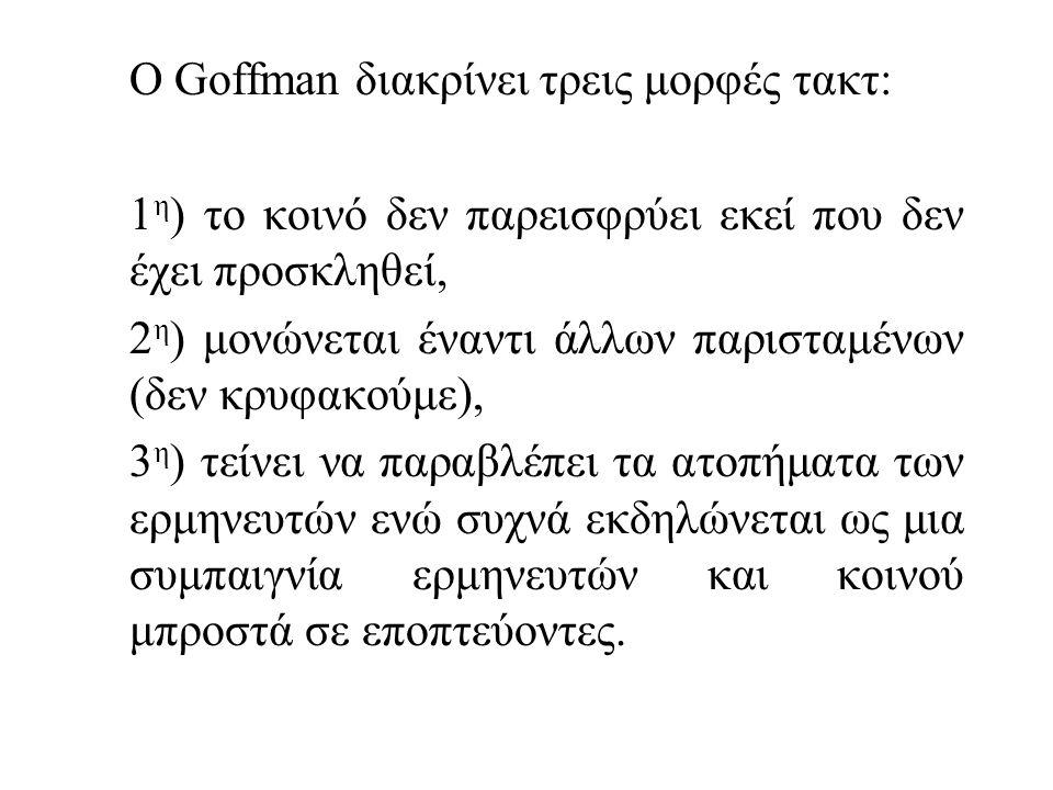 Ο Goffman διακρίνει τρεις μορφές τακτ: 1 η ) το κοινό δεν παρεισφρύει εκεί που δεν έχει προσκληθεί, 2 η ) μονώνεται έναντι άλλων παρισταμένων (δεν κρυφακούμε), 3 η ) τείνει να παραβλέπει τα ατοπήματα των ερμηνευτών ενώ συχνά εκδηλώνεται ως μια συμπαιγνία ερμηνευτών και κοινού μπροστά σε εποπτεύοντες.