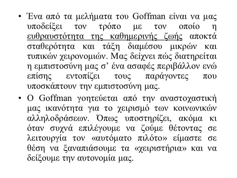 Ένα από τα μελήματα του Goffman είναι να μας υποδείξει τον τρόπο με τον οποίο η ευθραυστότητα της καθημερινής ζωής αποκτά σταθερότητα και τάξη διαμέσου μικρών και τυπικών χειρονομιών.