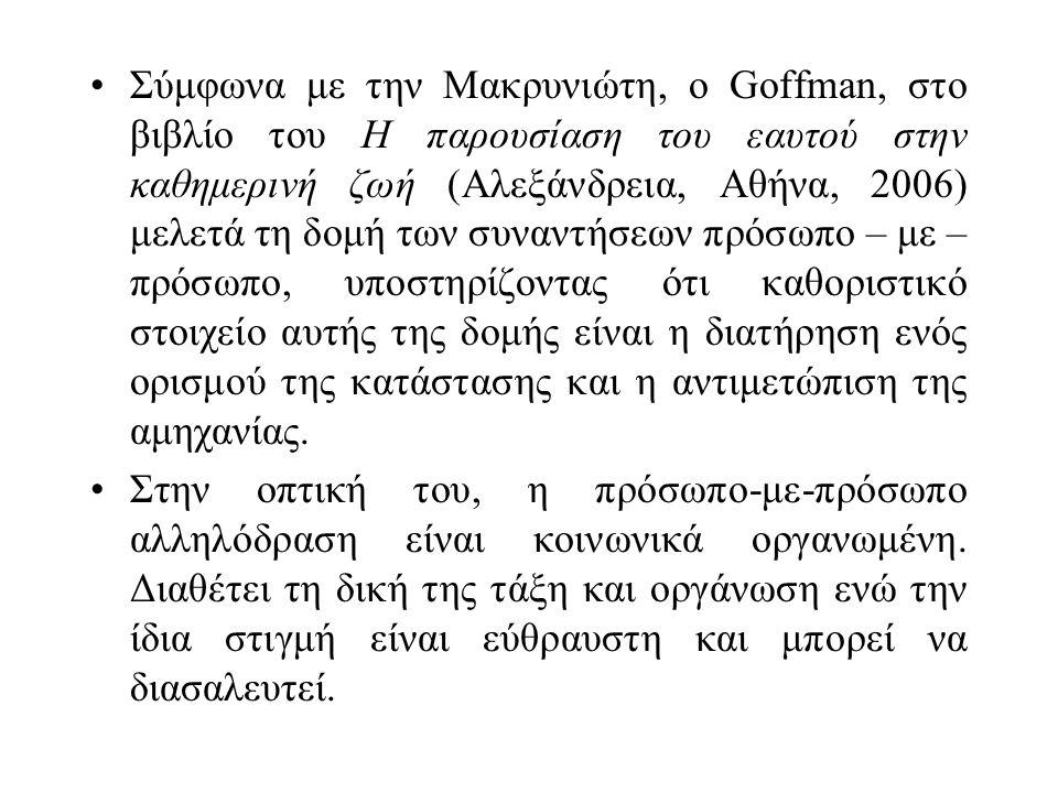 Σύμφωνα με την Μακρυνιώτη, ο Goffman, στο βιβλίο του Η παρουσίαση του εαυτού στην καθημερινή ζωή (Αλεξάνδρεια, Αθήνα, 2006) μελετά τη δομή των συναντήσεων πρόσωπο – με – πρόσωπο, υποστηρίζοντας ότι καθοριστικό στοιχείο αυτής της δομής είναι η διατήρηση ενός ορισμού της κατάστασης και η αντιμετώπιση της αμηχανίας.