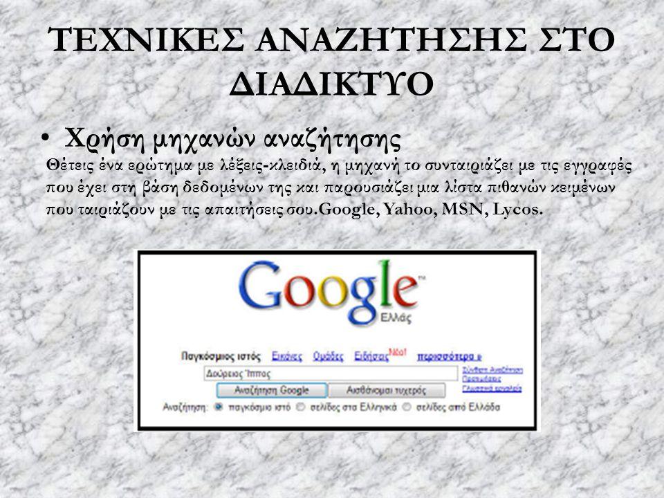 ΤΕΧΝΙΚΕΣ ΑΝΑΖΗΤΗΣΗΣ ΣΤΟ ΔΙΑΔΙΚΤΥΟ Χρήση μηχανών αναζήτησης Θέτεις ένα ερώτημα με λέξεις-κλειδιά, η μηχανή το συνταιριάζει με τις εγγραφές που έχει στη βάση δεδομένων της και παρουσιάζει μια λίστα πιθανών κειμένων που ταιριάζουν με τις απαιτήσεις σου.Google, Yahoo, MSN, Lycos.