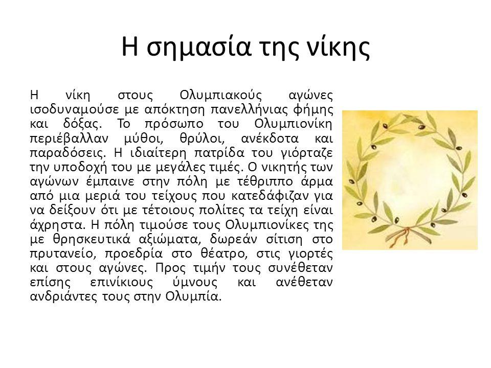 Η σημασία της νίκης Η νίκη στους Ολυμπιακούς αγώνες ισοδυναμούσε με απόκτηση πανελλήνιας φήμης και δόξας. Το πρόσωπο του Ολυμπιονίκη περιέβαλλαν μύθοι