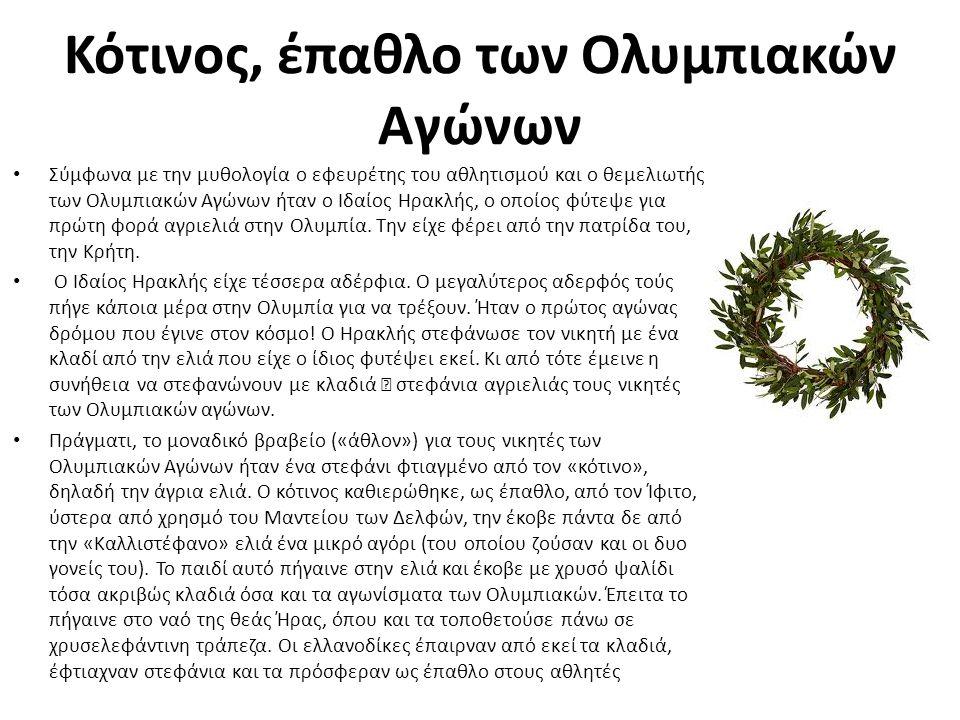 Κότινος, έπαθλο των Ολυμπιακών Αγώνων Σύμφωνα με την μυθολογία ο εφευρέτης του αθλητισμού και ο θεμελιωτής των Ολυμπιακών Αγώνων ήταν ο Ιδαίος Ηρακλής