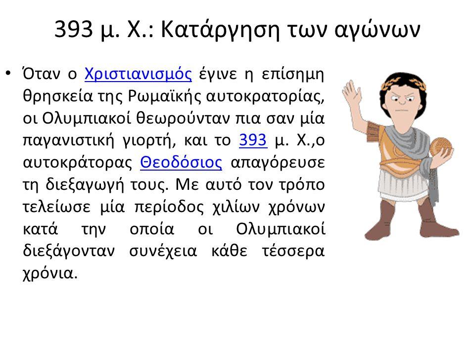 393 μ. Χ.: Κατάργηση των αγώνων Όταν ο Χριστιανισμός έγινε η επίσημη θρησκεία της Ρωμαϊκής αυτοκρατορίας, οι Ολυμπιακοί θεωρούνταν πια σαν μία παγανισ