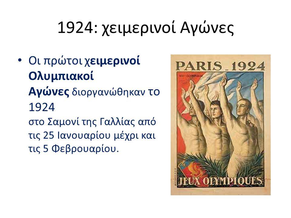 1924: χειμερινοί Αγώνες Οι πρώτοι χειμερινοί Ολυμπιακοί Αγώνες διοργανώθηκαν το 1924 στο Σαμονί της Γαλλίας από τις 25 Ιανουαρίου μέχρι και τις 5 Φεβρ