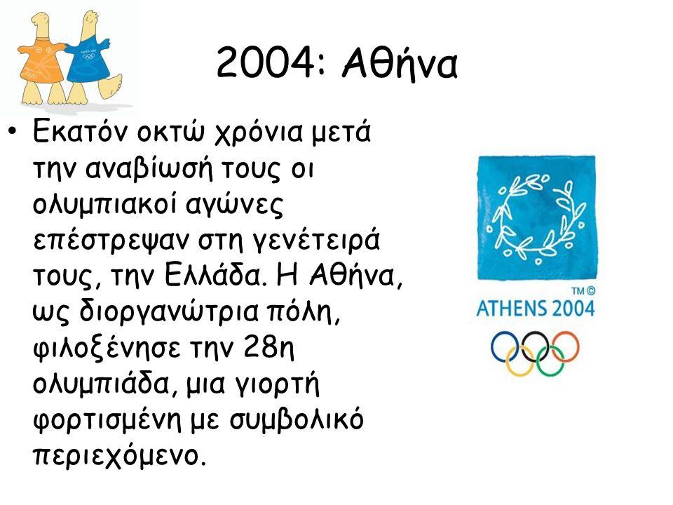 2004: Αθήνα Εκατόν οκτώ χρόνια μετά την αναβίωσή τους οι ολυμπιακοί αγώνες επέστρεψαν στη γενέτειρά τους, την Ελλάδα. Η Αθήνα, ως διοργανώτρια πόλη, φ