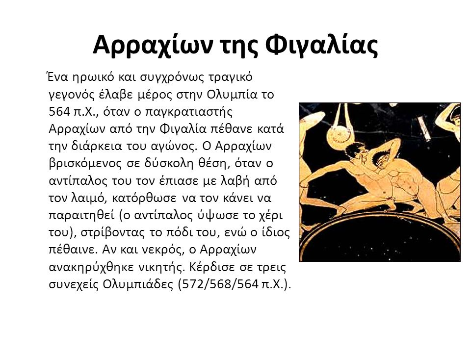 Αρραχίων της Φιγαλίας Ένα ηρωικό και συγχρόνως τραγικό γεγονός έλαβε μέρος στην Ολυμπία το 564 π.Χ., όταν ο παγκρατιαστής Αρραχίων από την Φιγαλία πέθ