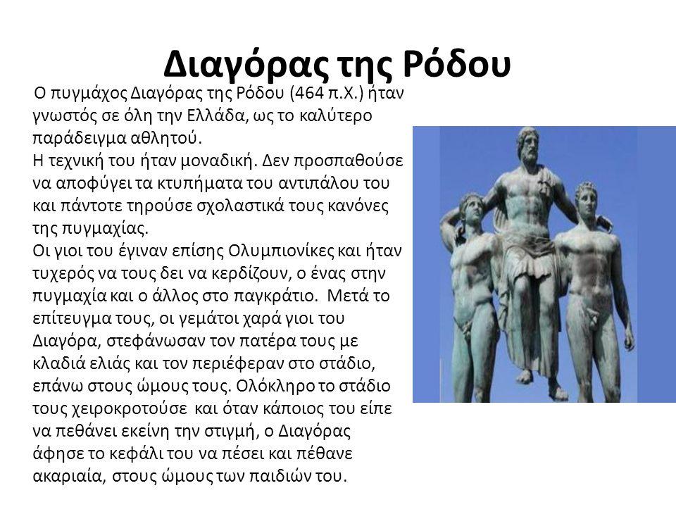 Διαγόρας της Ρόδου Ο πυγμάχος Διαγόρας της Ρόδου (464 π.Χ.) ήταν γνωστός σε όλη την Ελλάδα, ως το καλύτερο παράδειγμα αθλητού. Η τεχνική του ήταν μονα
