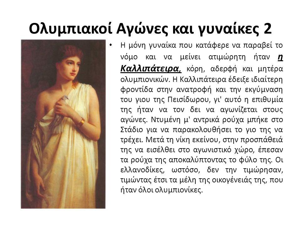 Ολυμπιακοί Αγώνες και γυναίκες 2 Η μόνη γυναίκα που κατάφερε να παραβεί το νόμο και να μείνει ατιμώρητη ήταν η Καλλιπάτειρα, κόρη, αδερφή και μητέρα ο