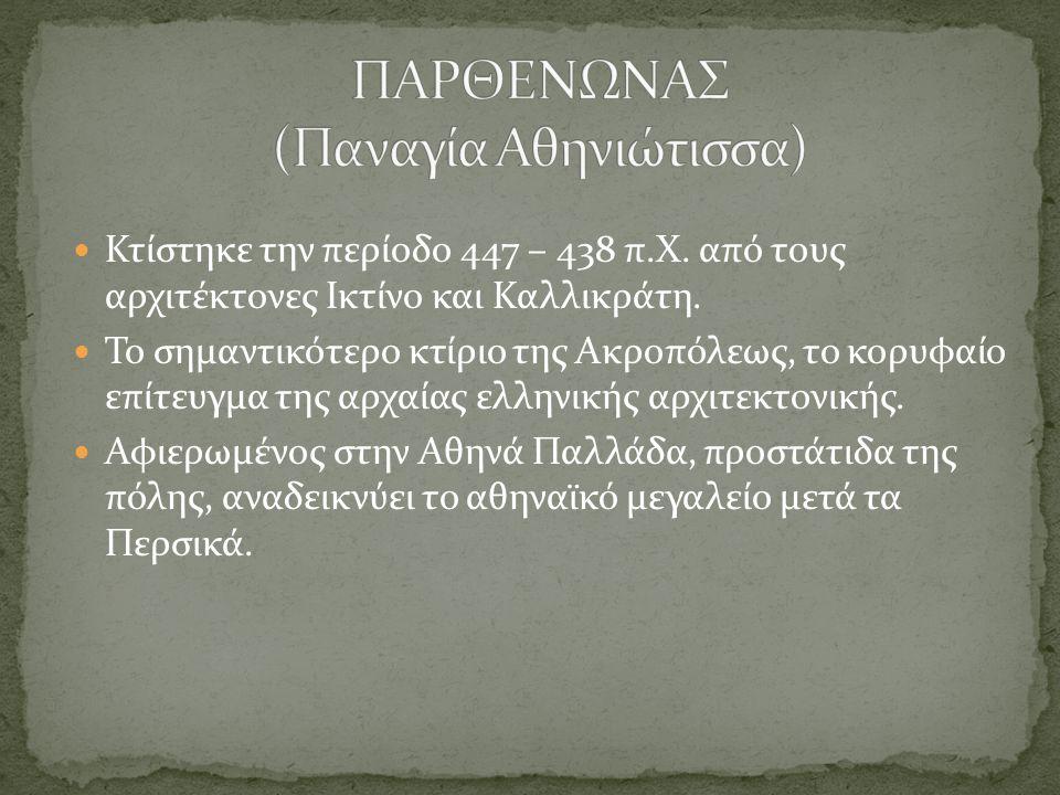 Κτίστηκε την περίοδο 447 – 438 π.Χ. από τους αρχιτέκτονες Ικτίνο και Καλλικράτη. Το σημαντικότερο κτίριο της Ακροπόλεως, το κορυφαίο επίτευγμα της αρχ