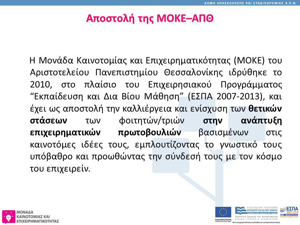 Αποστολή της ΜΟΚΕ–ΑΠΘ Η Μονάδα Καινοτομίας και Επιχειρηματικότητας (ΜΟΚΕ) του Αριστοτελείου Πανεπιστημίου Θεσσαλονίκης ιδρύθηκε το 2010, στο πλαίσιο του Επιχειρησιακού Προγράμματος Εκπαίδευση και Δια Βίου Μάθηση (ΕΣΠΑ 2007-2013), και έχει ως αποστολή την καλλιέργεια και ενίσχυση των θετικών στάσεων των φοιτητών/τριών στην ανάπτυξη επιχειρηματικών πρωτοβουλιών βασισμένων στις καινοτόμες ιδέες τους, εμπλουτίζοντας το γνωστικό τους υπόβαθρο και προωθώντας την σύνδεσή τους με τον κόσμο του επιχειρείν.