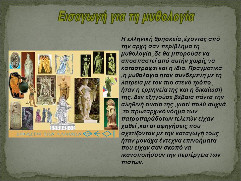 Η ελληνική θρησκεία,έχοντας από την αρχή σαν περίβλημα τη μυθολογία,δε θα μπορούσε να αποσπαστεί από αυτήν χωρίς να καταστραφεί και η ίδια. Πραγματικά