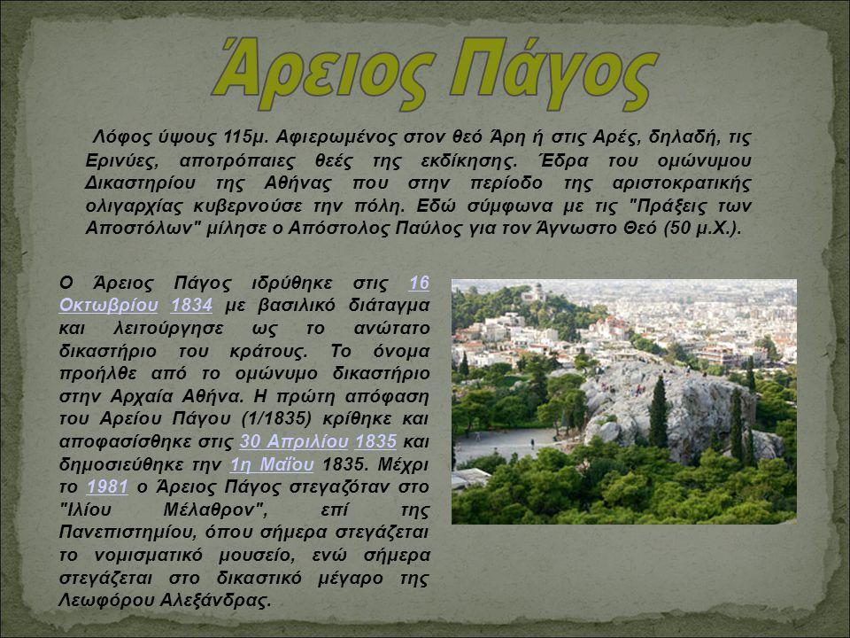 Λόφος ύψους 115μ. Αφιερωμένος στον θεό Άρη ή στις Αρές, δηλαδή, τις Ερινύες, αποτρόπαιες θεές της εκδίκησης. Έδρα του ομώνυμου Δικαστηρίου της Αθήνας