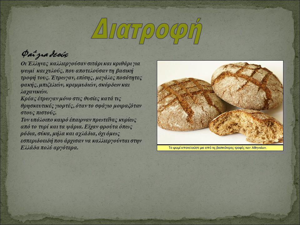 Φαΐ για θεούς Οι Έλληνες καλλιεργούσαν σιτάρι και κριθάρι για ψωμί και χυλούς, που αποτελούσαν τη βασική τροφή τους. Έτρωγαν, επίσης, μεγάλες ποσότητε