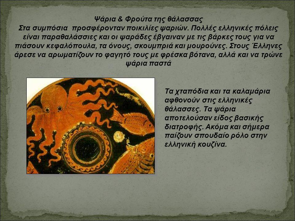 Ψάρια & Φρούτα της θάλασσας Στα συμπόσια προσφέρονταν ποικιλίες ψαριών. Πολλές ελληνικές πόλεις είναι παραθαλάσσιες και οι ψαράδες έβγαιναν με τις βάρ