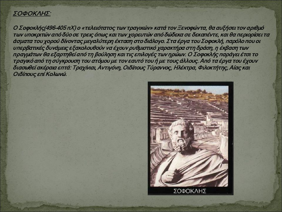ΣΟΦΟΚΛΗΣ: Ο Σοφοκλής(496-405 πΧ) ο «τελειότατος των τραγικών» κατά τον Ξενοφώντα, θα αυξήσει τον αριθμό των υποκριτών από δύο σε τρεις όπως και των χο