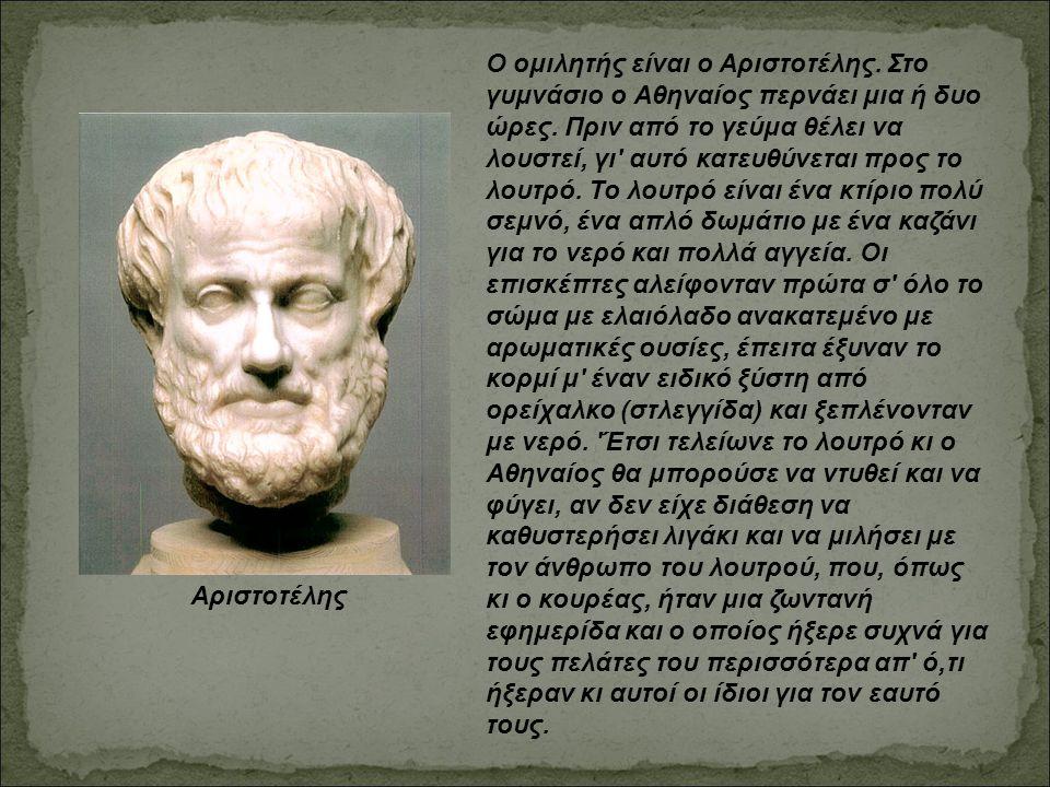 Ο ομιλητής είναι ο Αριστοτέλης. Στο γυμνάσιο ο Αθηναίος περνάει μια ή δυο ώρες. Πριν από το γεύμα θέλει να λουστεί, γι' αυτό κατευθύνεται προς το λουτ