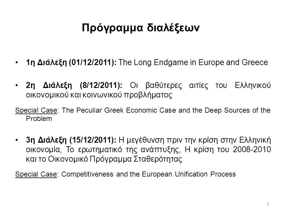 3 Πρόγραμμα διαλέξεων 1η Διάλεξη (01/12/2011): The Long Endgame in Europe and Greece 2η Διάλεξη (8/12/2011): Οι βαθύτερες αιτίες του Ελληνικού οικονομικού και κοινωνικού προβλήματος Special Case: The Peculiar Greek Economic Case and the Deep Sources of the Problem 3η Διάλεξη (15/12/2011): Η μεγέθυνση πριν την κρίση στην Ελληνική οικονομία, Το ερωτηματικό της ανάπτυξης, Η κρίση του 2008-2010 και το Οικονομικό Πρόγραμμα Σταθερότητας Special Case: Competitiveness and the European Unification Process