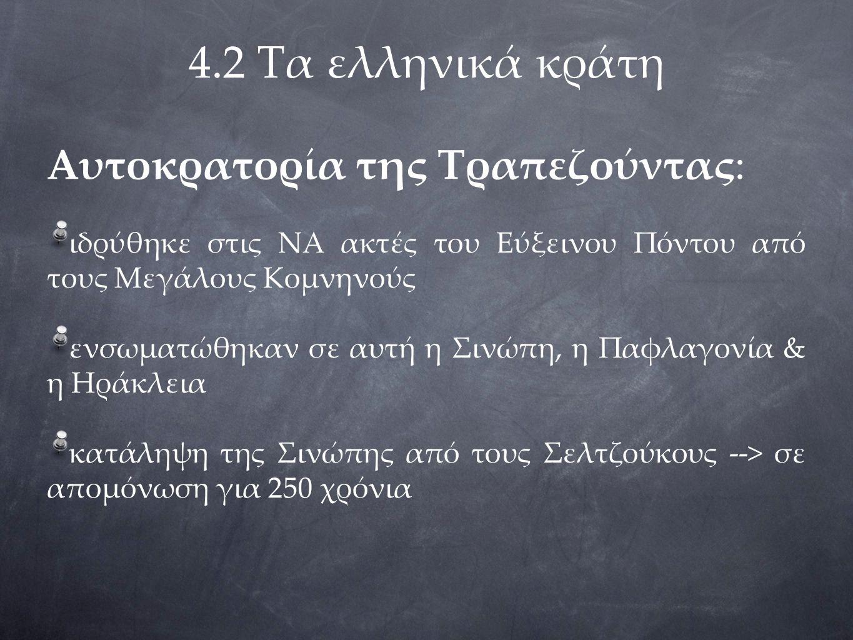 4.2 Τα ελληνικά κράτη Αυτοκρατορία της Τραπεζούντας: ιδρύθηκε στις ΝΑ ακτές του Εύξεινου Πόντου από τους Μεγάλους Κομνηνούς ενσωματώθηκαν σε αυτή η Σινώπη, η Παφλαγονία & η Ηράκλεια κατάληψη της Σινώπης από τους Σελτζούκους --> σε απομόνωση για 250 χρόνια
