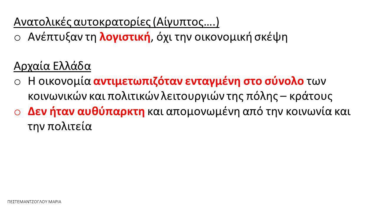 Ανατολικές αυτοκρατορίες (Αίγυπτος….) o Ανέπτυξαν τη λογιστική, όχι την οικονομική σκέψη Αρχαία Ελλάδα o Η οικονομία αντιμετωπιζόταν ενταγμένη στο σύνολο των κοινωνικών και πολιτικών λειτουργιών της πόλης – κράτους o Δεν ήταν αυθύπαρκτη και απομονωμένη από την κοινωνία και την πολιτεία ΠΕΣΤΕΜΑΝΤΖΟΓΛΟΥ ΜΑΡΙΑ